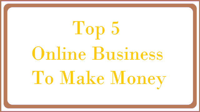 Top 5 Online Business To Make Money